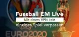 Fussball EM Live: Mit einem VPN kein einziges Spiel verpassen