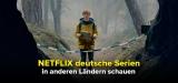 Netflix deutsche Serien in anderen Ländern schauen